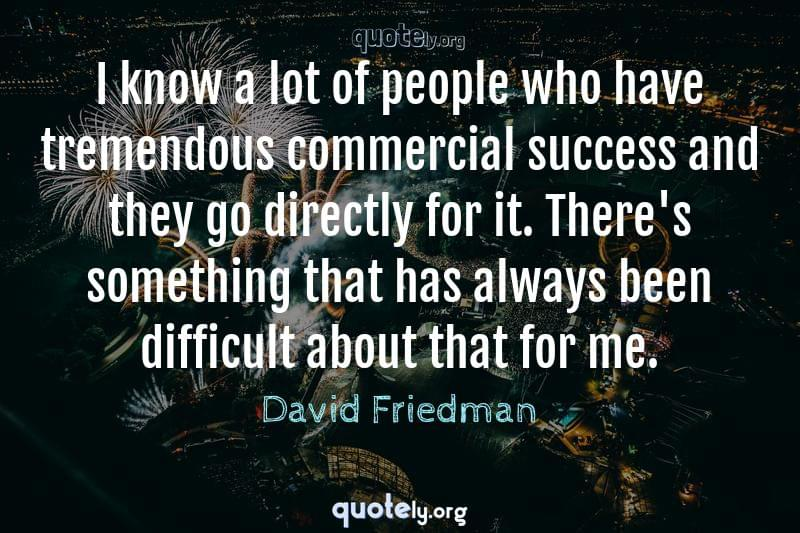 I know a lot of people who have tremendous commercial success and they go directly for it. There's something that has always been difficult about that for me. by David Friedman