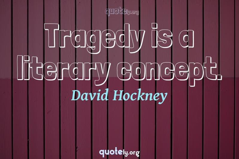 Tragedy is a literary concept. by David Hockney