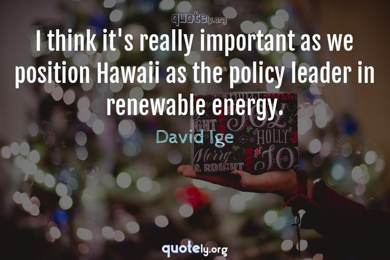 I think it's really important as we position Hawaii as the policy leader in renewable energy. by David Ige