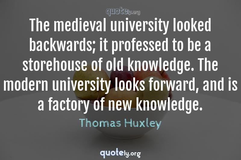 The medieval university looked backwards; it professed to be a storehouse of old knowledge. The modern university looks forward, and is a factory of new knowledge. by Thomas Huxley