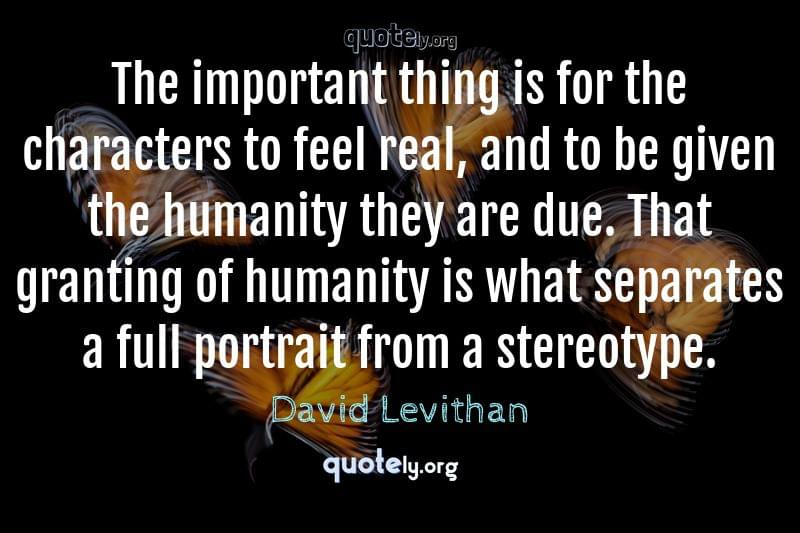 The important thing is for the characters to feel real, and to be given the humanity they are due. That granting of humanity is what separates a full portrait from a stereotype. by David Levithan