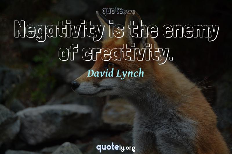 Negativity is the enemy of creativity. by David Lynch