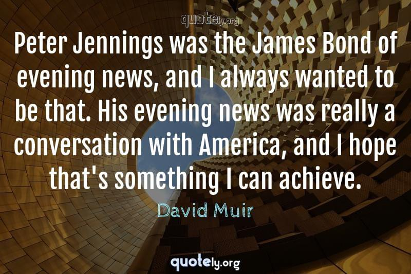 Peter Jennings was the James Bond of evening news, and I always wanted to be that. His evening news was really a conversation with America, and I hope that's something I can achieve. by David Muir