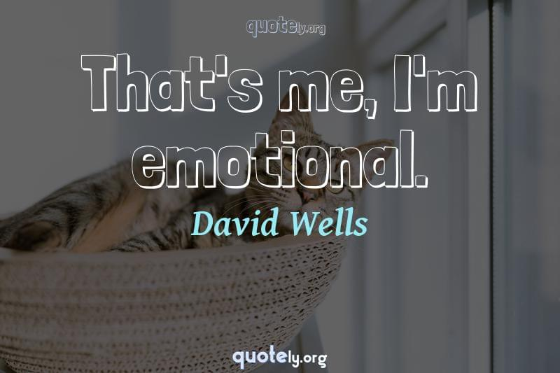 That's me, I'm emotional. by David Wells