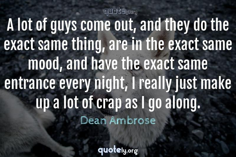 A lot of guys come out, and they do the exact same thing, are in the exact same mood, and have the exact same entrance every night, I really just make up a lot of crap as I go along. by Dean Ambrose