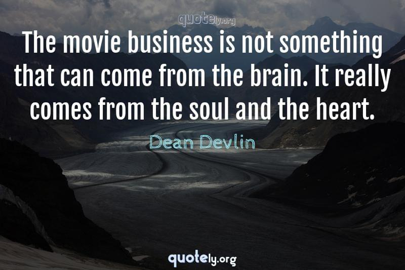 The movie business is not something that can come from the brain. It really comes from the soul and the heart. by Dean Devlin