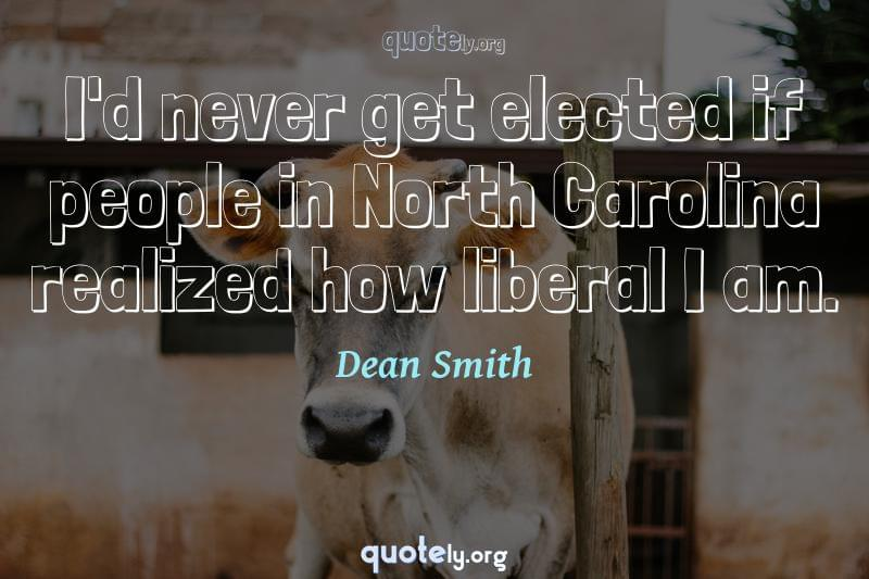 I'd never get elected if people in North Carolina realized how liberal I am. by Dean Smith
