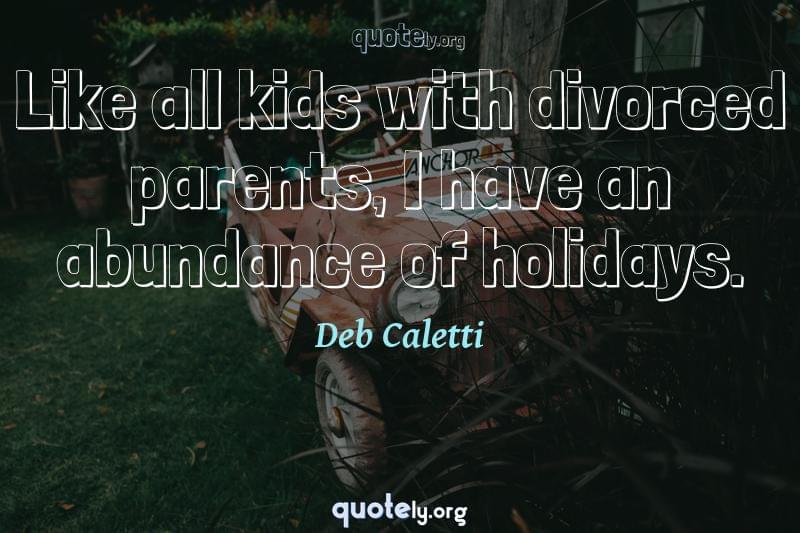 Like all kids with divorced parents, I have an abundance of holidays. by Deb Caletti