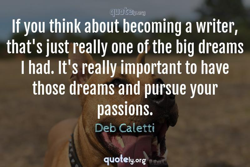 If you think about becoming a writer, that's just really one of the big dreams I had. It's really important to have those dreams and pursue your passions. by Deb Caletti
