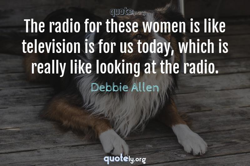 The radio for these women is like television is for us today, which is really like looking at the radio. by Debbie Allen