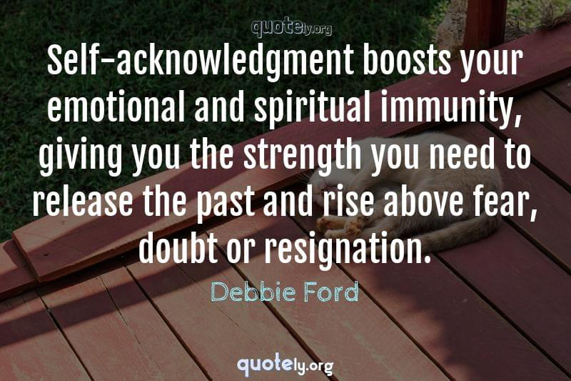 Self-acknowledgment boosts your emotional and spiritual immunity, giving you the strength you need to release the past and rise above fear, doubt or resignation. by Debbie Ford