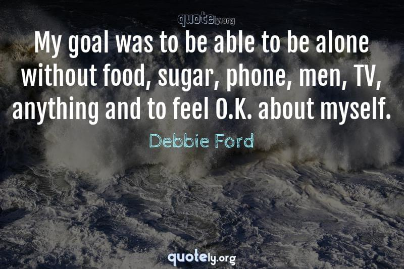 My goal was to be able to be alone without food, sugar, phone, men, TV, anything and to feel O.K. about myself. by Debbie Ford