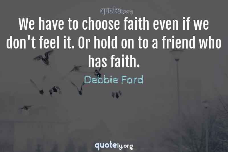 We have to choose faith even if we don't feel it. Or hold on to a friend who has faith. by Debbie Ford