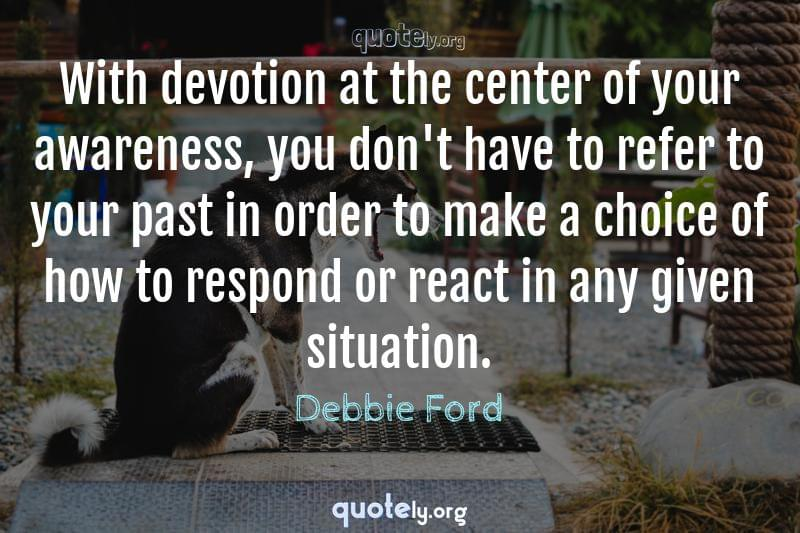 With devotion at the center of your awareness, you don't have to refer to your past in order to make a choice of how to respond or react in any given situation. by Debbie Ford
