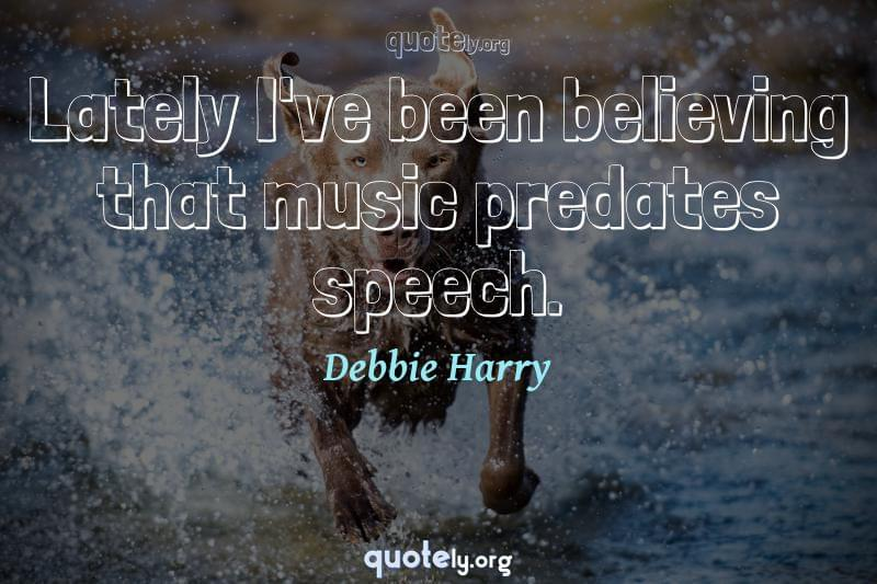Lately I've been believing that music predates speech. by Debbie Harry