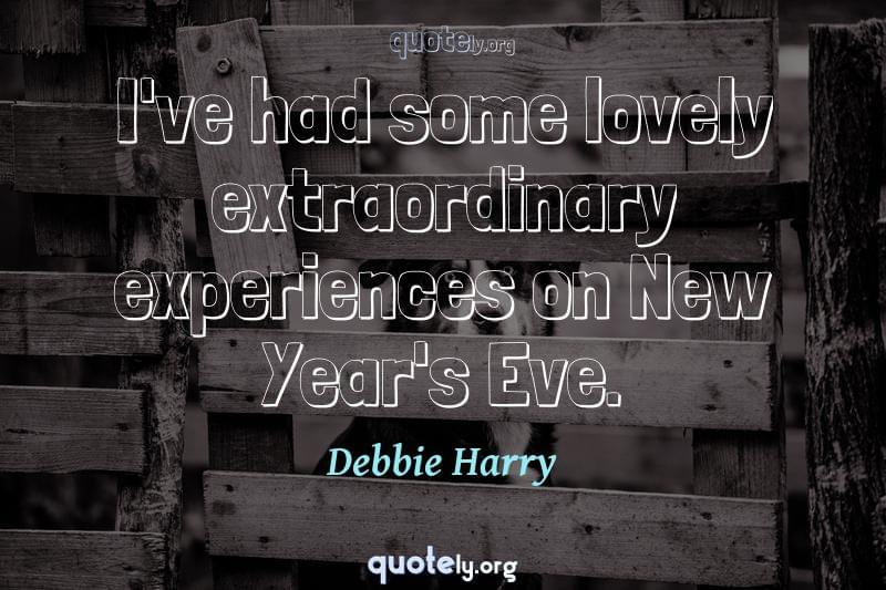 I've had some lovely extraordinary experiences on New Year's Eve. by Debbie Harry