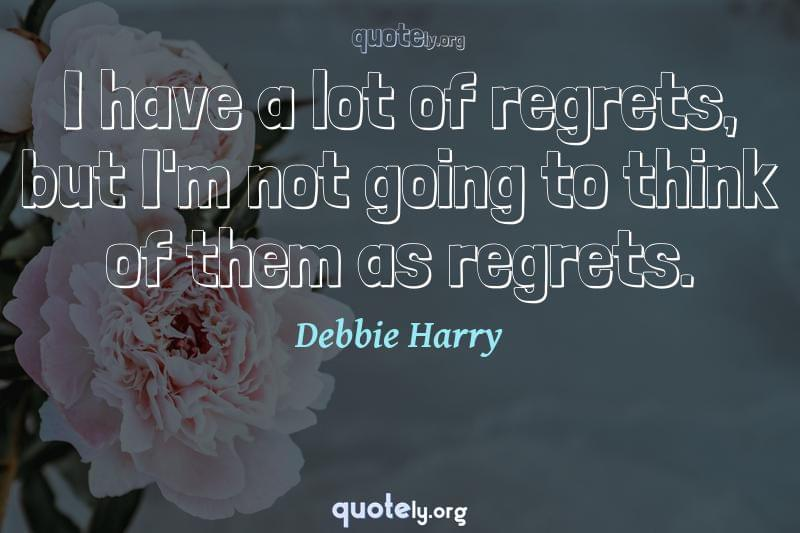 I have a lot of regrets, but I'm not going to think of them as regrets. by Debbie Harry
