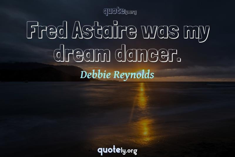 Fred Astaire was my dream dancer. by Debbie Reynolds