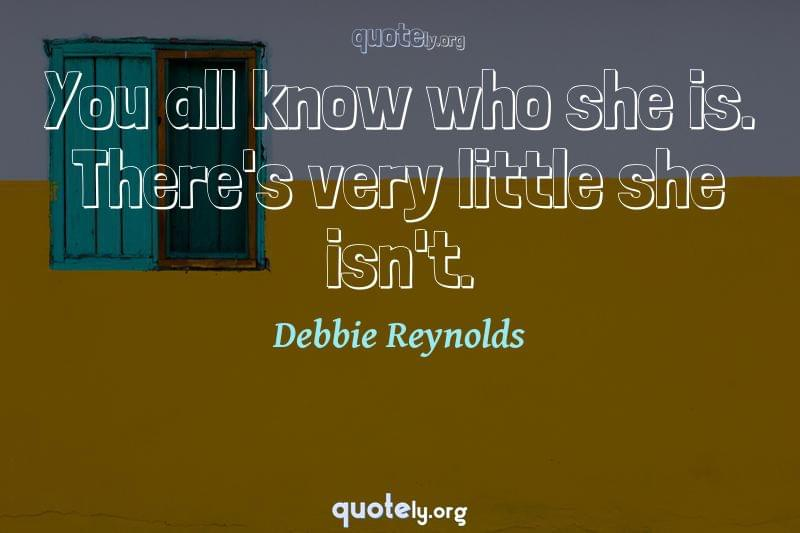You all know who she is. There's very little she isn't. by Debbie Reynolds