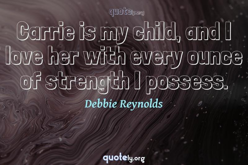 Carrie is my child, and I love her with every ounce of strength I possess. by Debbie Reynolds