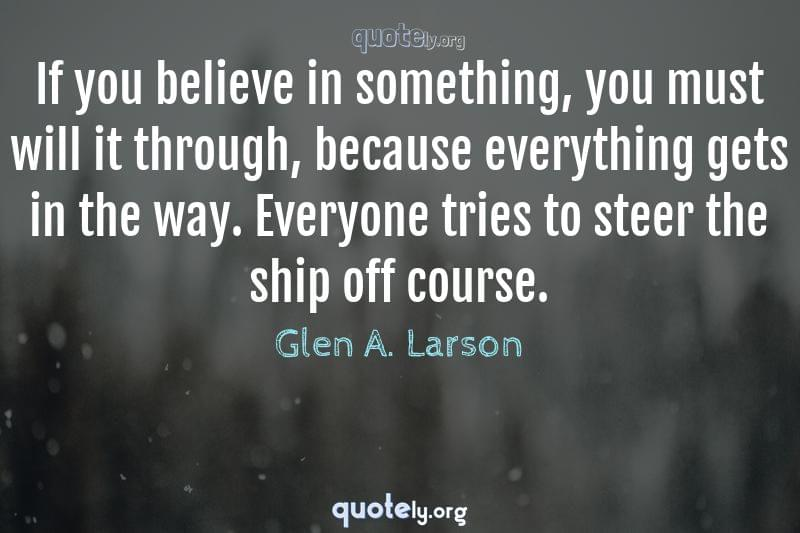 If you believe in something, you must will it through, because everything gets in the way. Everyone tries to steer the ship off course. by Glen A. Larson