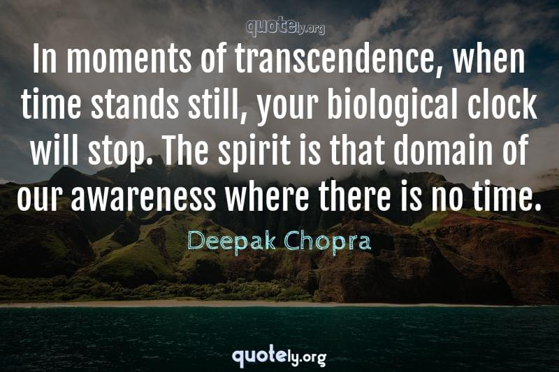 In moments of transcendence, when time stands still, your biological clock will stop. The spirit is that domain of our awareness where there is no time. by Deepak Chopra