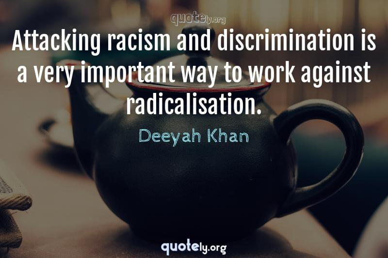 Attacking racism and discrimination is a very important way to work against radicalisation. by Deeyah Khan