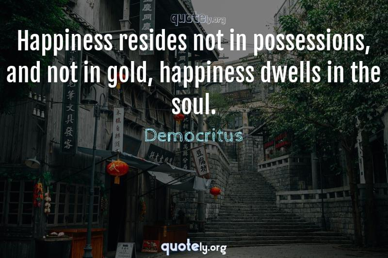 Happiness resides not in possessions, and not in gold, happiness dwells in the soul. by Democritus