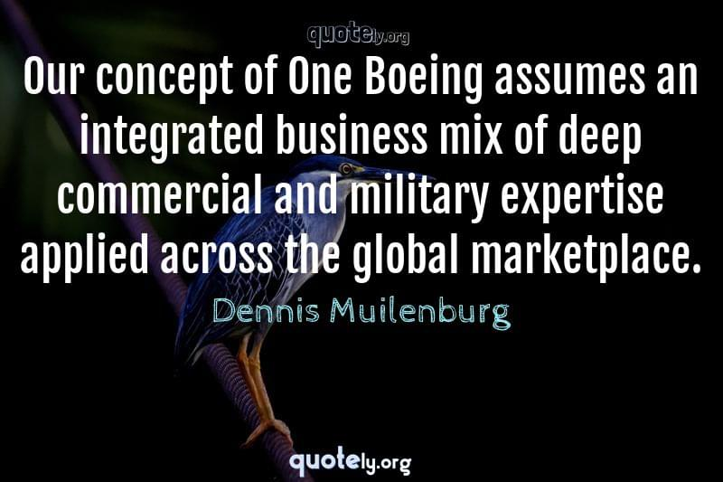 Our concept of One Boeing assumes an integrated business mix of deep commercial and military expertise applied across the global marketplace. by Dennis Muilenburg