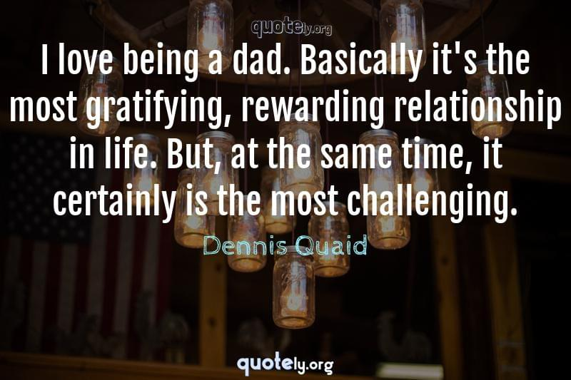I love being a dad. Basically it's the most gratifying, rewarding relationship in life. But, at the same time, it certainly is the most challenging. by Dennis Quaid
