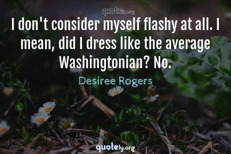 I don't consider myself flashy at all. I mean, did I dress like the average Washingtonian? No. by Desiree Rogers
