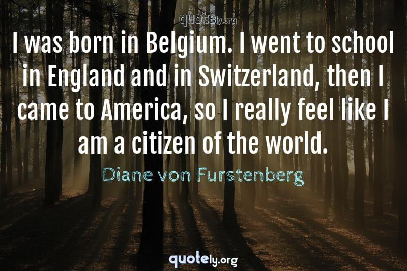 I was born in Belgium. I went to school in England and in Switzerland, then I came to America, so I really feel like I am a citizen of the world. by Diane von Furstenberg