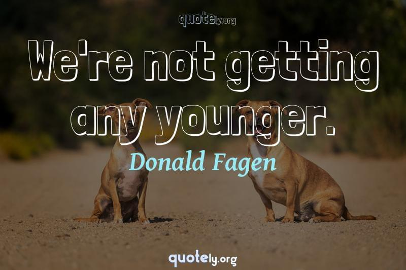 We're not getting any younger. by Donald Fagen