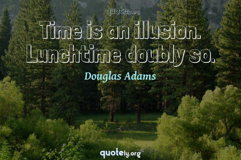 Time is an illusion. Lunchtime doubly so. by Douglas Adams