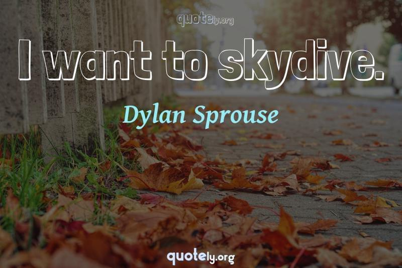 I want to skydive. by Dylan Sprouse