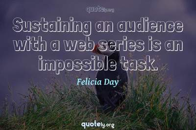 Photo Quote of Sustaining an audience with a web series is an impossible task.