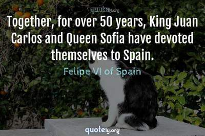 Photo Quote of Together, for over 50 years, King Juan Carlos and Queen Sofia have devoted themselves to Spain.
