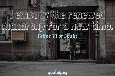 Photo Quote of I embody the renewed monarchy for a new time.