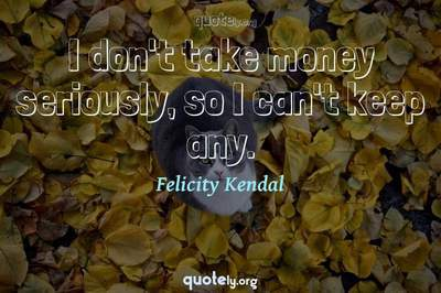 Photo Quote of I don't take money seriously, so I can't keep any.