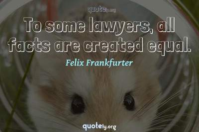 Photo Quote of To some lawyers, all facts are created equal.