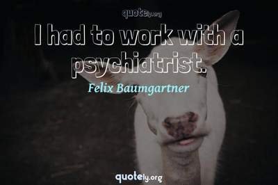 Photo Quote of I had to work with a psychiatrist.