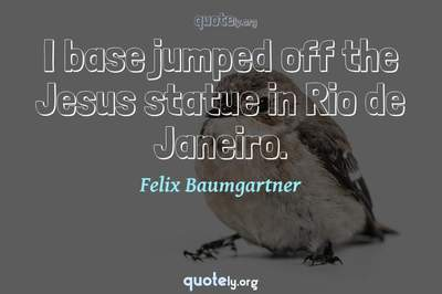 Photo Quote of I base jumped off the Jesus statue in Rio de Janeiro.