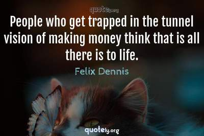 Photo Quote of People who get trapped in the tunnel vision of making money think that is all there is to life.
