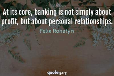 Photo Quote of At its core, banking is not simply about profit, but about personal relationships.