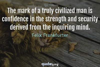 Photo Quote of The mark of a truly civilized man is confidence in the strength and security derived from the inquiring mind.