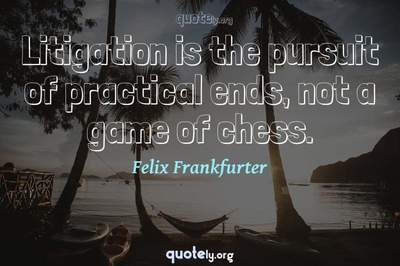 Photo Quote of Litigation is the pursuit of practical ends, not a game of chess.
