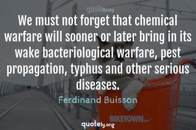 Photo Quote of We must not forget that chemical warfare will sooner or later bring in its wake bacteriological warfare, pest propagation, typhus and other serious diseases.