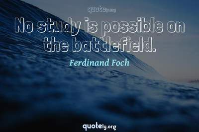 Photo Quote of No study is possible on the battlefield.