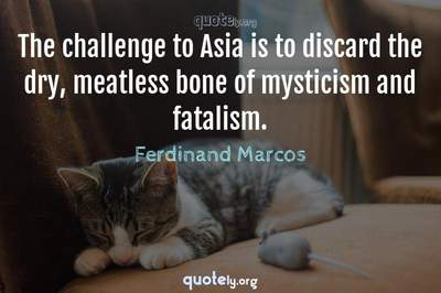 Photo Quote of The challenge to Asia is to discard the dry, meatless bone of mysticism and fatalism.