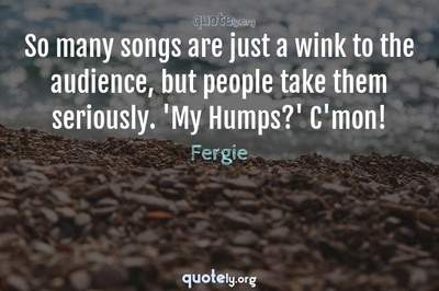 Photo Quote of So many songs are just a wink to the audience, but people take them seriously. 'My Humps?' C'mon!